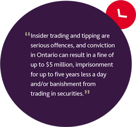 Insider trading and tipping are serious offences, and conviction in Ontario can result in a fine of up to $5 million, imprisonment for up to five years less a day and/or banishment from trading in securities.
